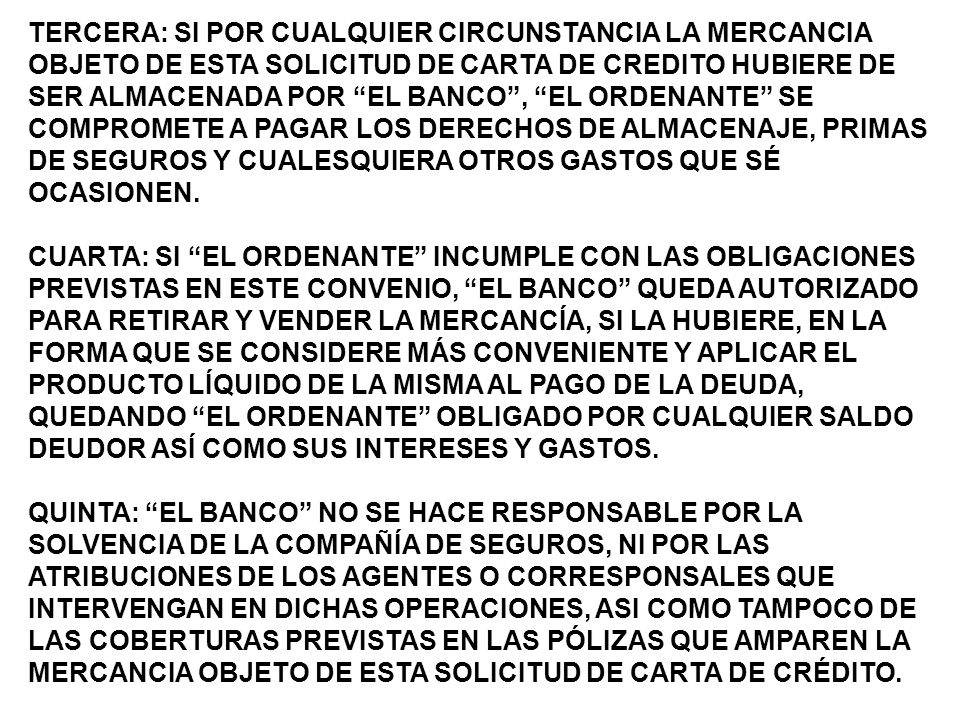 TERCERA: SI POR CUALQUIER CIRCUNSTANCIA LA MERCANCIA OBJETO DE ESTA SOLICITUD DE CARTA DE CREDITO HUBIERE DE SER ALMACENADA POR EL BANCO , EL ORDENANTE SE COMPROMETE A PAGAR LOS DERECHOS DE ALMACENAJE, PRIMAS DE SEGUROS Y CUALESQUIERA OTROS GASTOS QUE SÉ OCASIONEN.