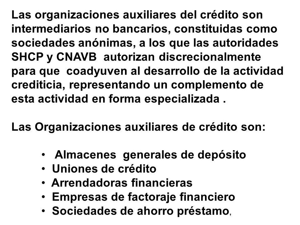 Las organizaciones auxiliares del crédito son intermediarios no bancarios, constituidas como sociedades anónimas, a los que las autoridades SHCP y CNAVB autorizan discrecionalmente para que coadyuven al desarrollo de la actividad crediticia, representando un complemento de esta actividad en forma especializada .