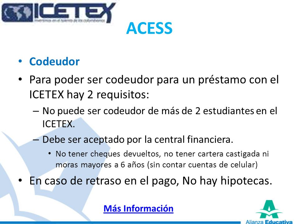 ACESS Codeudor. Para poder ser codeudor para un préstamo con el ICETEX hay 2 requisitos: