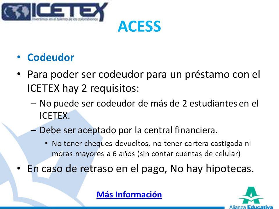 ACESSCodeudor. Para poder ser codeudor para un préstamo con el ICETEX hay 2 requisitos: No puede ser codeudor de más de 2 estudiantes en el ICETEX.