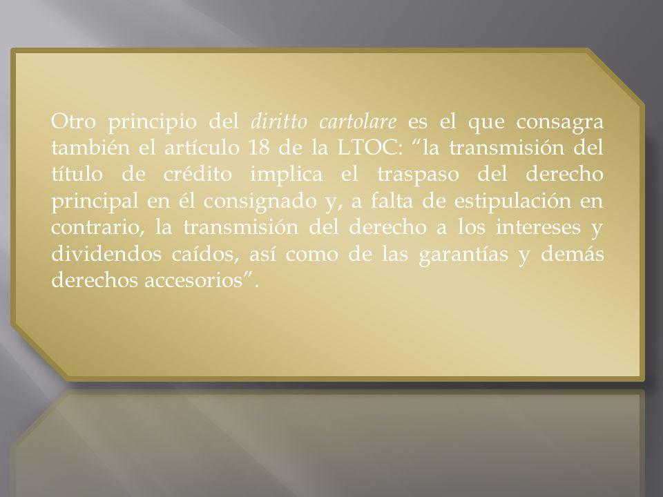 Otro principio del diritto cartolare es el que consagra también el artículo 18 de la LTOC: la transmisión del título de crédito implica el traspaso del derecho principal en él consignado y, a falta de estipulación en contrario, la transmisión del derecho a los intereses y dividendos caídos, así como de las garantías y demás derechos accesorios .