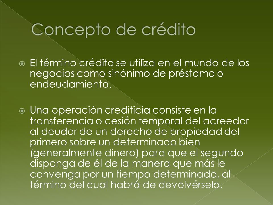 Concepto de crédito El término crédito se utiliza en el mundo de los negocios como sinónimo de préstamo o endeudamiento.