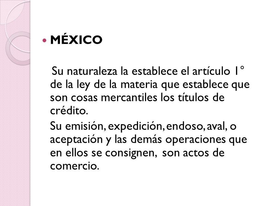 MÉXICO Su naturaleza la establece el artículo 1° de la ley de la materia que establece que son cosas mercantiles los títulos de crédito.
