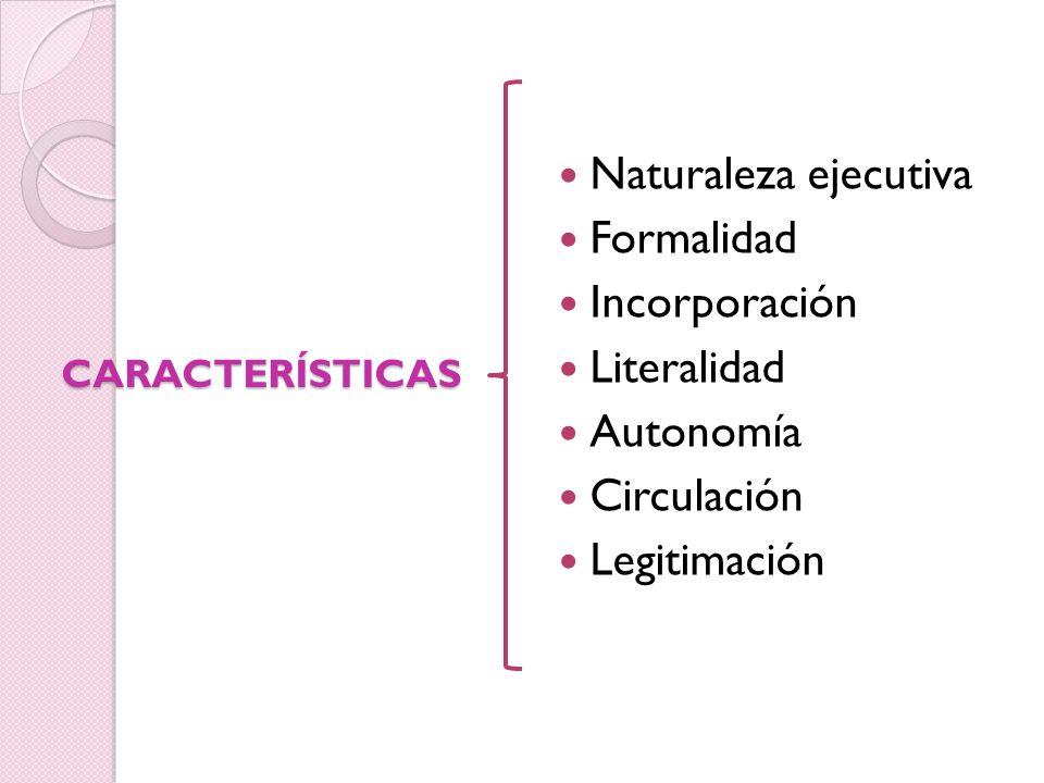 Naturaleza ejecutiva Formalidad Incorporación Literalidad Autonomía