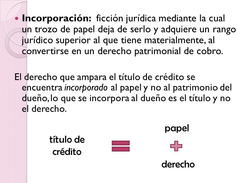 Incorporación: ficción jurídica mediante la cual un trozo de papel deja de serlo y adquiere un rango jurídico superior al que tiene materialmente, al convertirse en un derecho patrimonial de cobro.