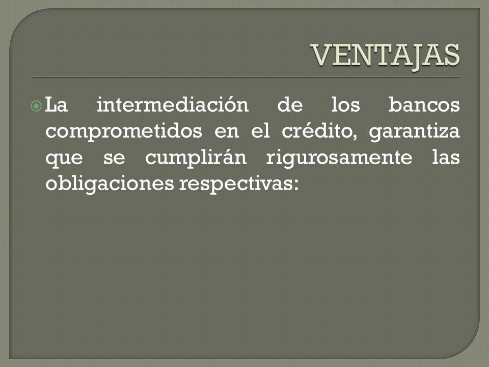 VENTAJAS La intermediación de los bancos comprometidos en el crédito, garantiza que se cumplirán rigurosamente las obligaciones respectivas: