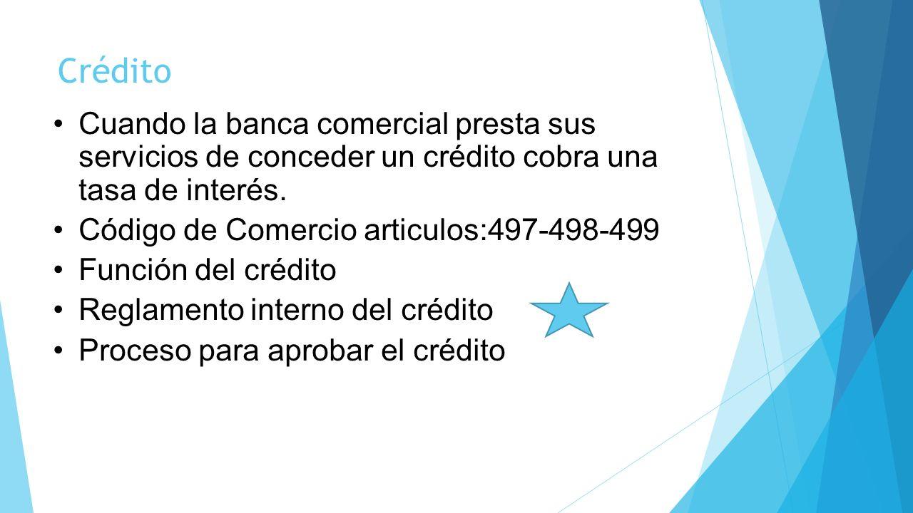Crédito Cuando la banca comercial presta sus servicios de conceder un crédito cobra una tasa de interés.
