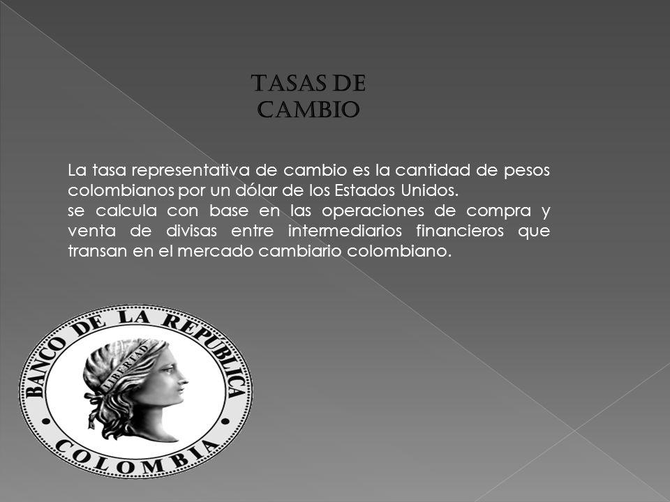 TASAS DE CAMBIO La tasa representativa de cambio es la cantidad de pesos colombianos por un dólar de los Estados Unidos.