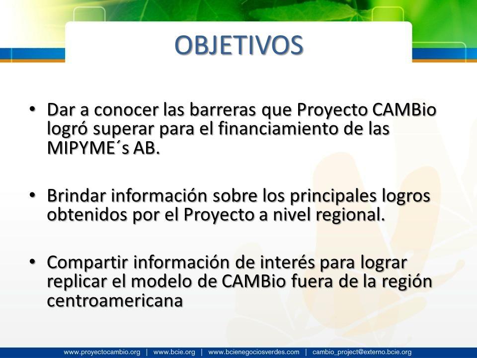 OBJETIVOS Dar a conocer las barreras que Proyecto CAMBio logró superar para el financiamiento de las MIPYME´s AB.