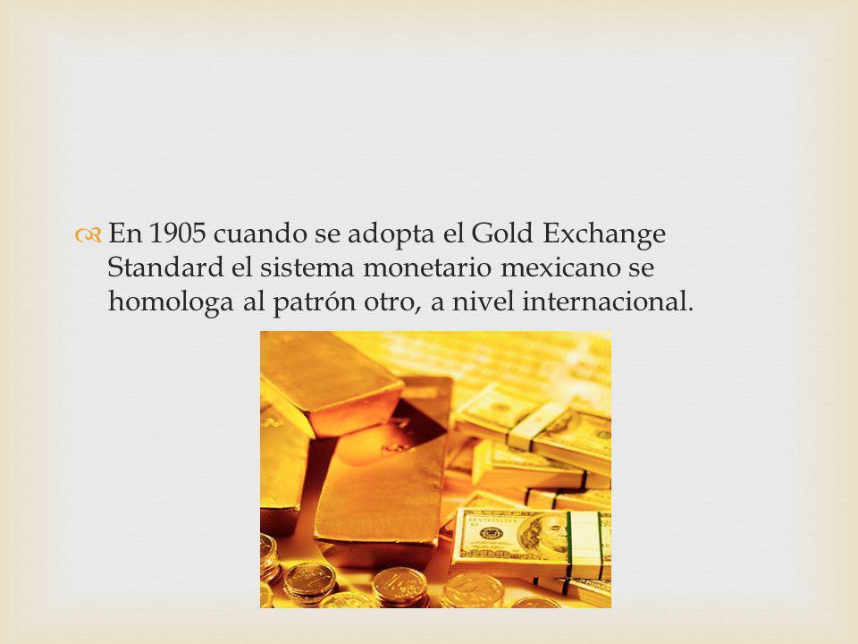 En 1905 cuando se adopta el Gold Exchange Standard el sistema monetario mexicano se homologa al patrón otro, a nivel internacional.