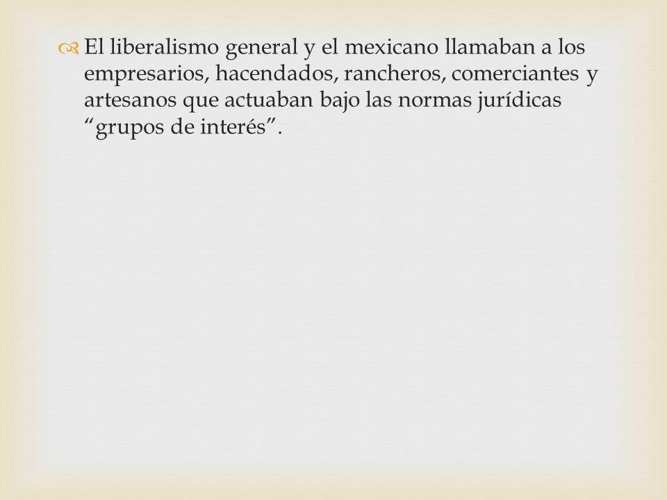 El liberalismo general y el mexicano llamaban a los empresarios, hacendados, rancheros, comerciantes y artesanos que actuaban bajo las normas jurídicas grupos de interés .