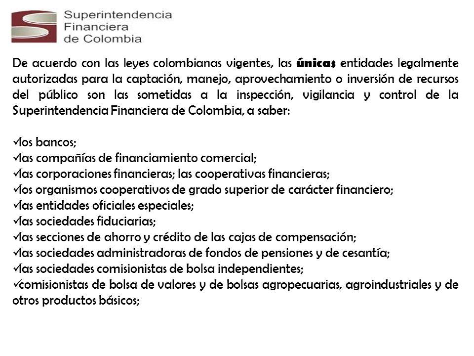 De acuerdo con las leyes colombianas vigentes, las únicas entidades legalmente autorizadas para la captación, manejo, aprovechamiento o inversión de recursos del público son las sometidas a la inspección, vigilancia y control de la Superintendencia Financiera de Colombia, a saber:
