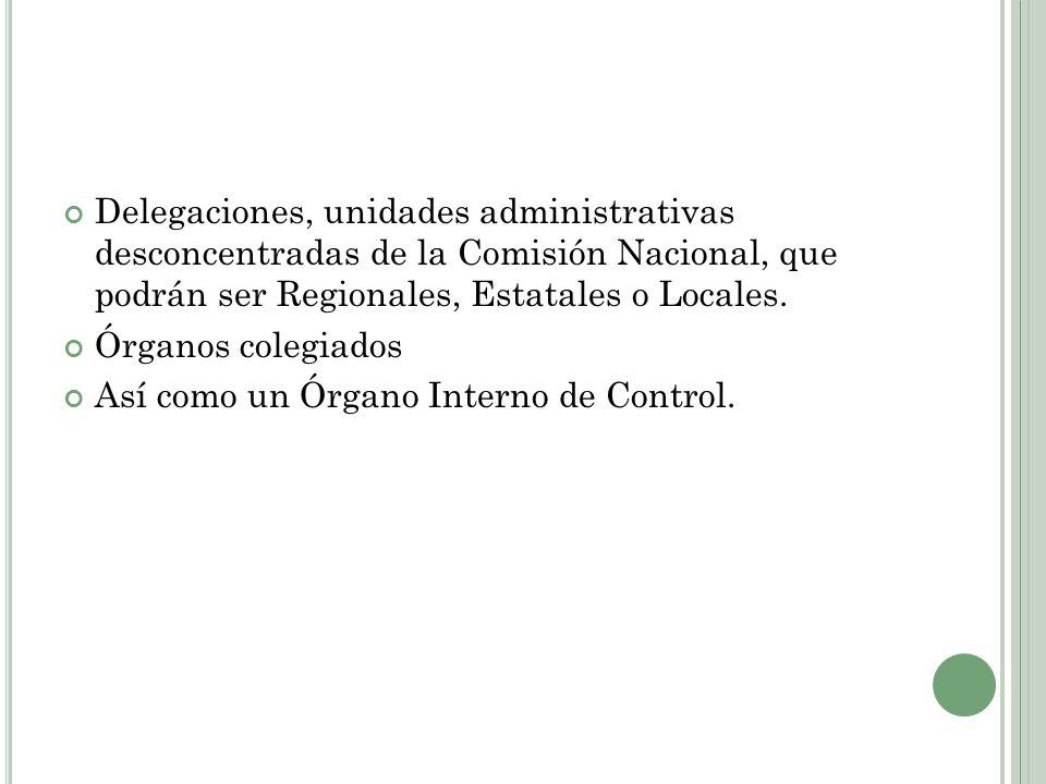 Delegaciones, unidades administrativas desconcentradas de la Comisión Nacional, que podrán ser Regionales, Estatales o Locales.