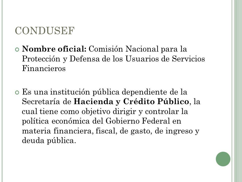 CONDUSEF Nombre oficial: Comisión Nacional para la Protección y Defensa de los Usuarios de Servicios Financieros.
