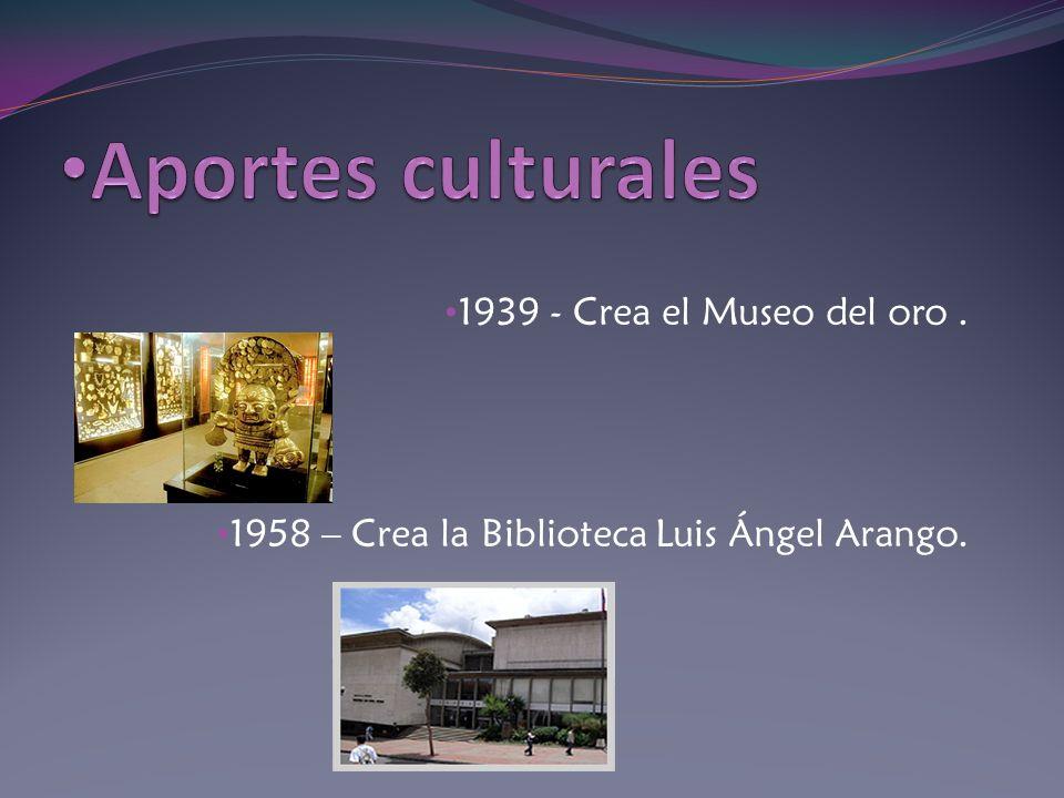 Aportes culturales 1939 - Crea el Museo del oro .
