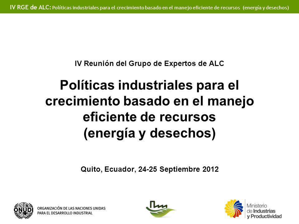 IV Reunión del Grupo de Expertos de ALC Políticas industriales para el crecimiento basado en el manejo eficiente de recursos (energía y desechos) Quito, Ecuador, 24-25 Septiembre 2012