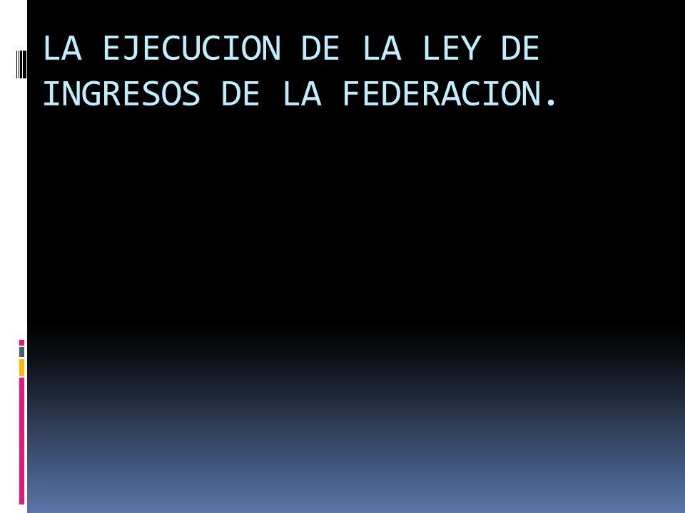 LA EJECUCION DE LA LEY DE INGRESOS DE LA FEDERACION.
