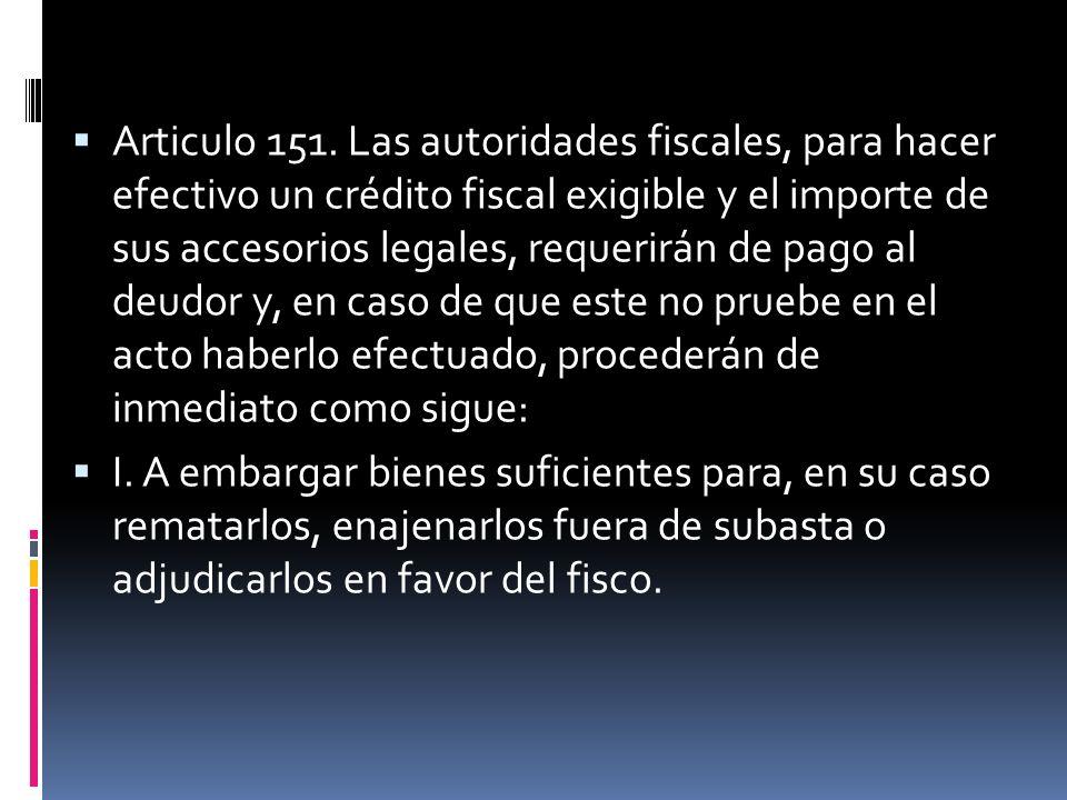 Articulo 151. Las autoridades fiscales, para hacer efectivo un crédito fiscal exigible y el importe de sus accesorios legales, requerirán de pago al deudor y, en caso de que este no pruebe en el acto haberlo efectuado, procederán de inmediato como sigue: