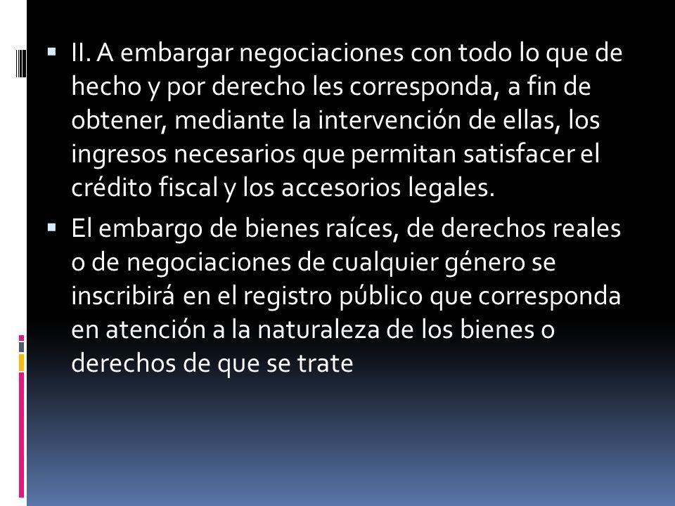 II. A embargar negociaciones con todo lo que de hecho y por derecho les corresponda, a fin de obtener, mediante la intervención de ellas, los ingresos necesarios que permitan satisfacer el crédito fiscal y los accesorios legales.