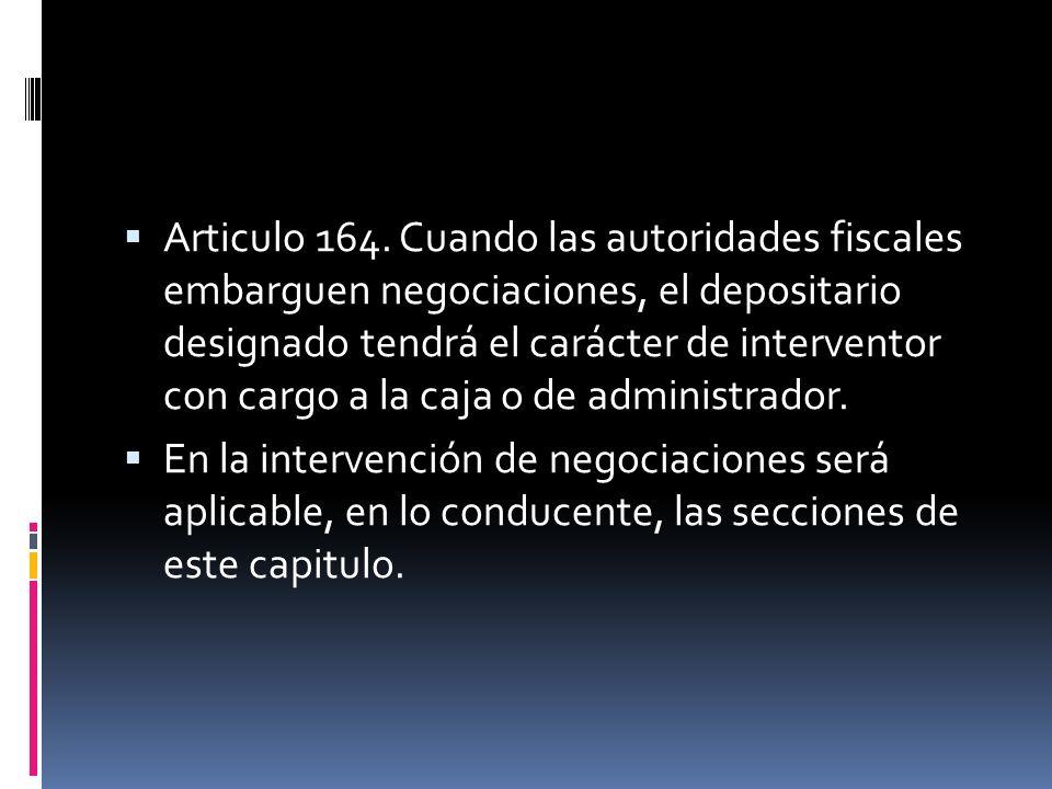 Articulo 164. Cuando las autoridades fiscales embarguen negociaciones, el depositario designado tendrá el carácter de interventor con cargo a la caja o de administrador.