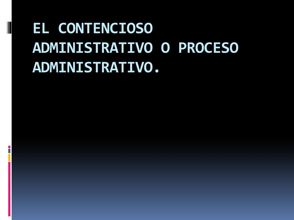 EL CONTENCIOSO ADMINISTRATIVO O PROCESO ADMINISTRATIVO.