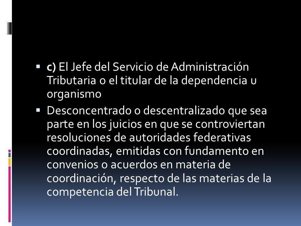 c) El Jefe del Servicio de Administración Tributaria o el titular de la dependencia u organismo