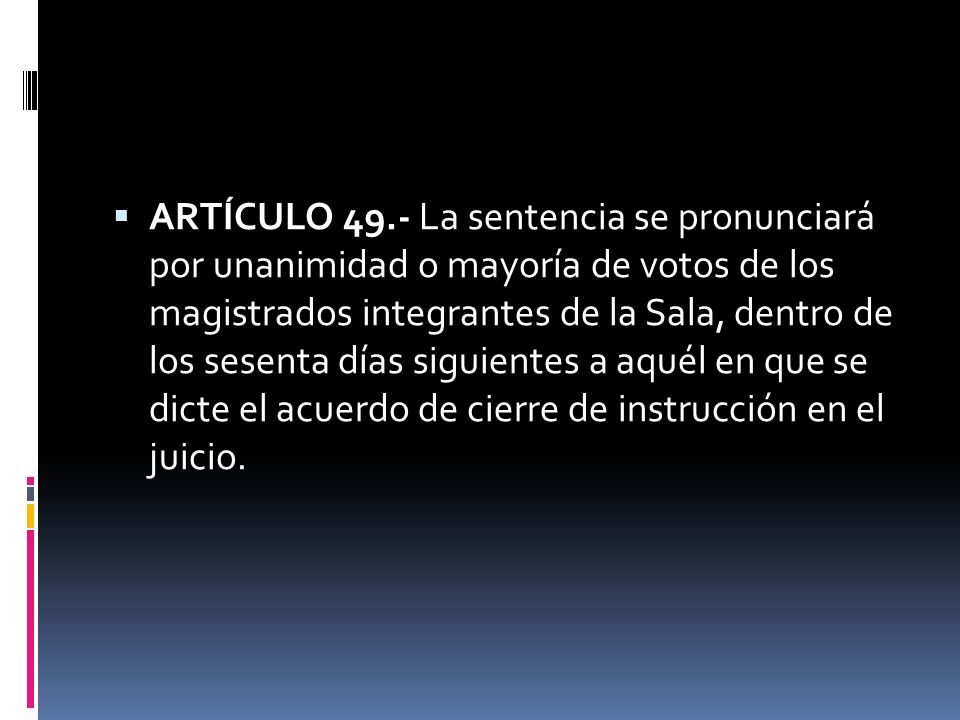 ARTÍCULO 49.- La sentencia se pronunciará por unanimidad o mayoría de votos de los magistrados integrantes de la Sala, dentro de los sesenta días siguientes a aquél en que se dicte el acuerdo de cierre de instrucción en el juicio.