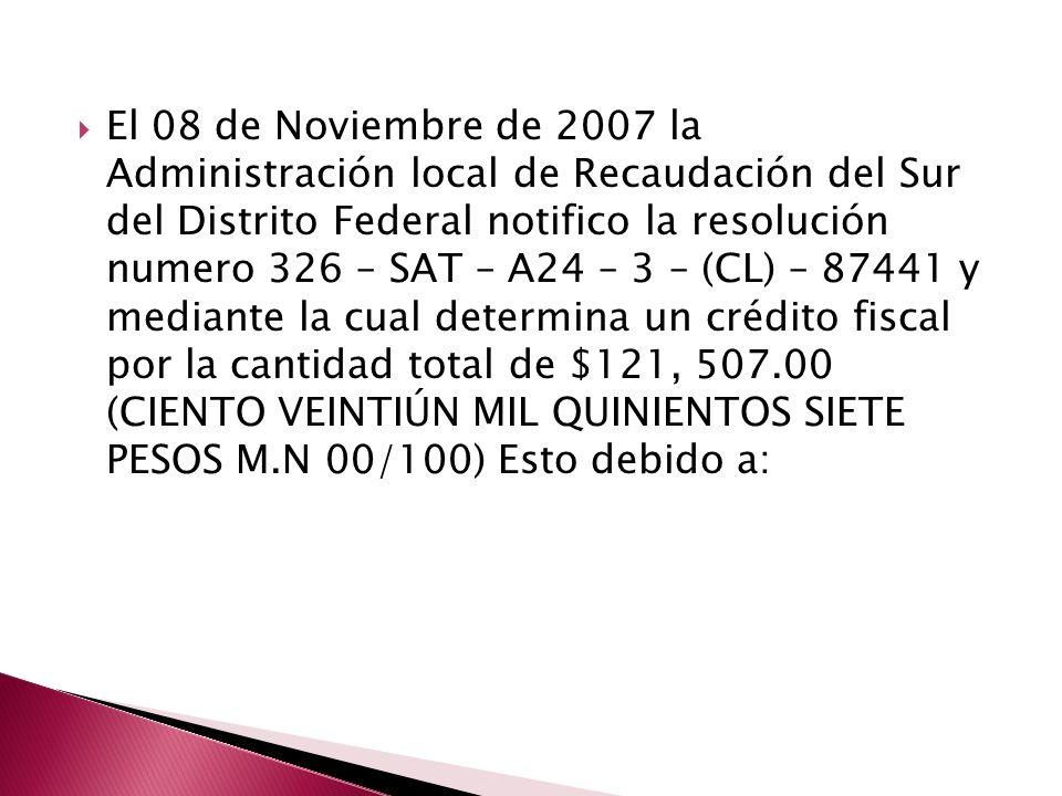 El 08 de Noviembre de 2007 la Administración local de Recaudación del Sur del Distrito Federal notifico la resolución numero 326 – SAT – A24 – 3 – (CL) – 87441 y mediante la cual determina un crédito fiscal por la cantidad total de $121, 507.00 (CIENTO VEINTIÚN MIL QUINIENTOS SIETE PESOS M.N 00/100) Esto debido a: