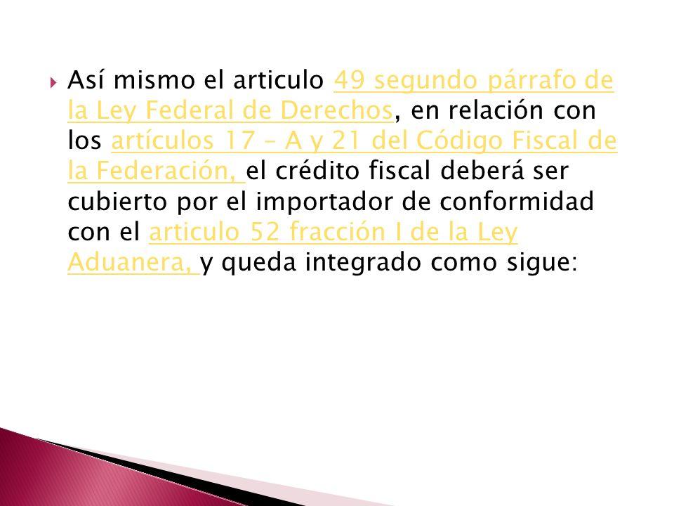 Así mismo el articulo 49 segundo párrafo de la Ley Federal de Derechos, en relación con los artículos 17 – A y 21 del Código Fiscal de la Federación, el crédito fiscal deberá ser cubierto por el importador de conformidad con el articulo 52 fracción I de la Ley Aduanera, y queda integrado como sigue: