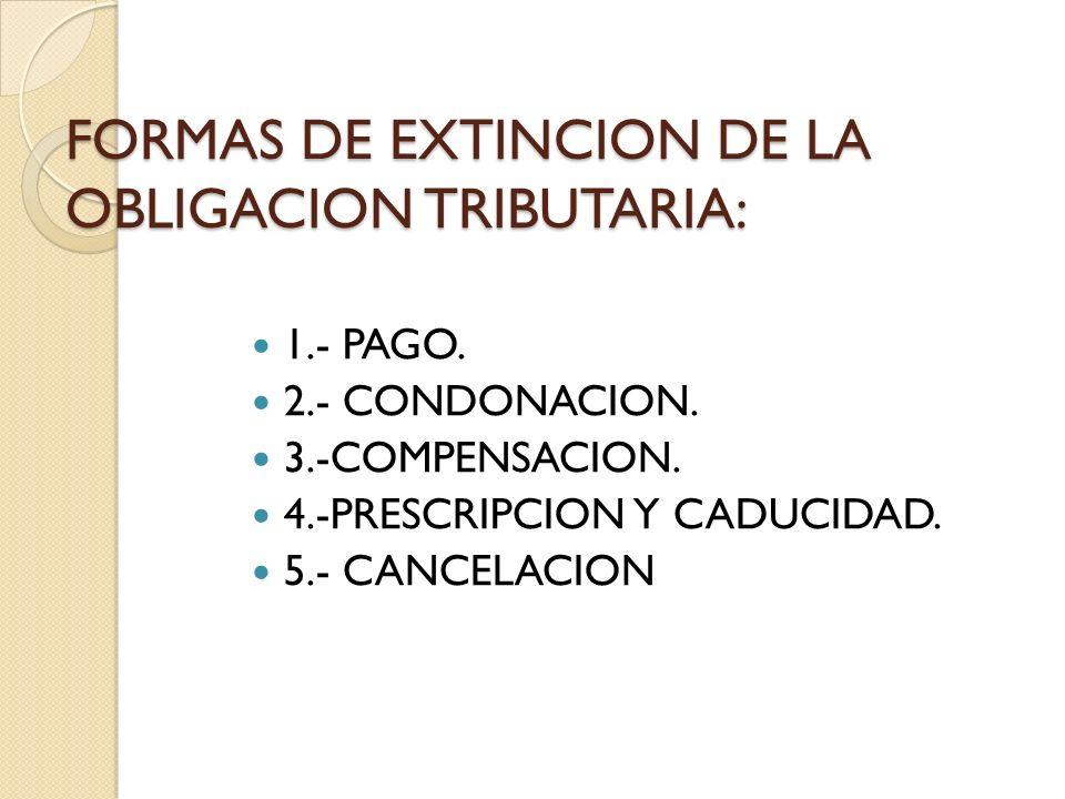 FORMAS DE EXTINCION DE LA OBLIGACION TRIBUTARIA: