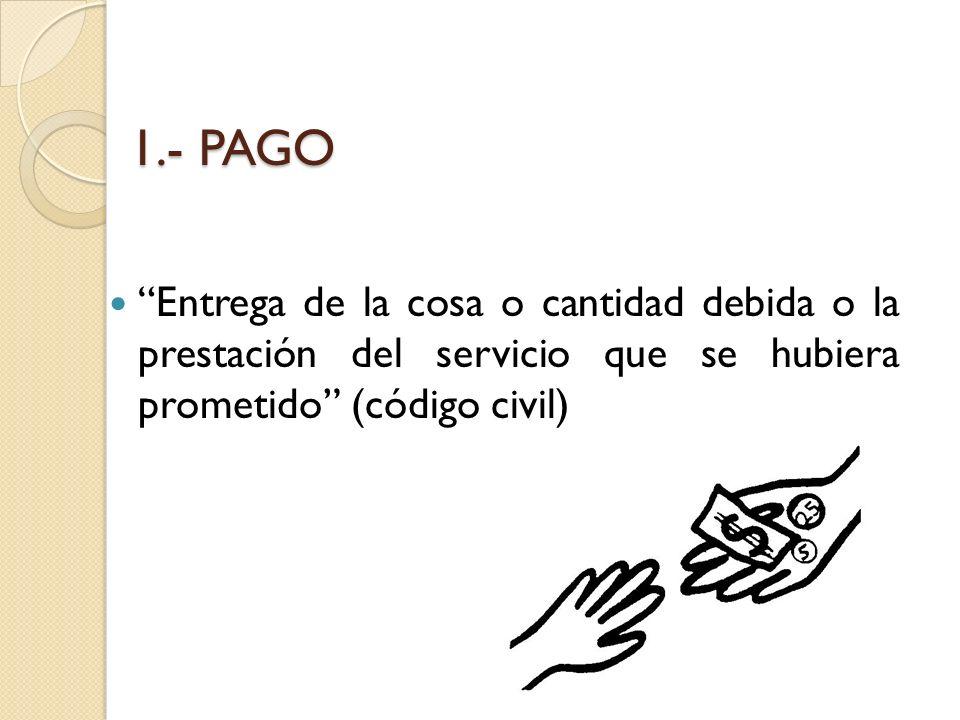 1.- PAGO Entrega de la cosa o cantidad debida o la prestación del servicio que se hubiera prometido (código civil)
