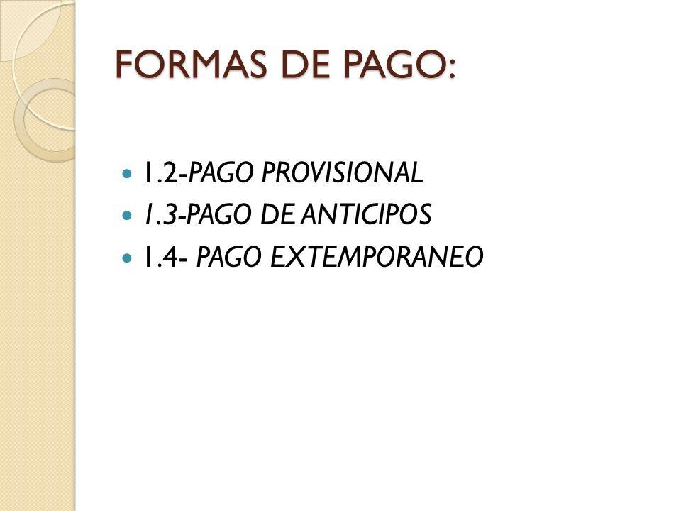 FORMAS DE PAGO: 1.2-PAGO PROVISIONAL 1.3-PAGO DE ANTICIPOS