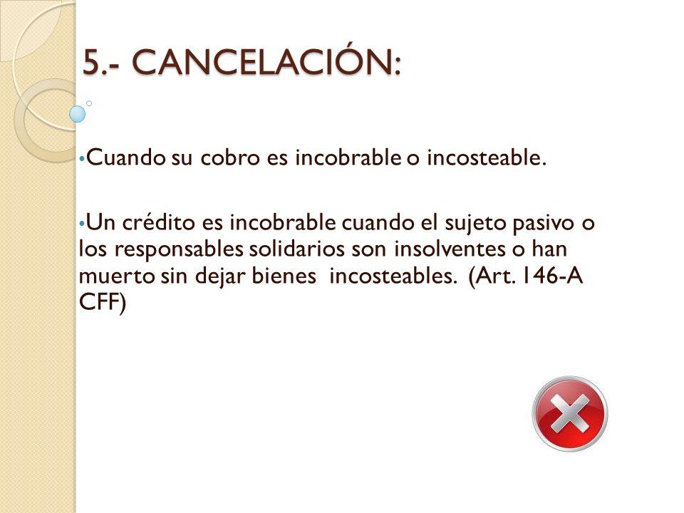 5.- CANCELACIÓN: Cuando su cobro es incobrable o incosteable.