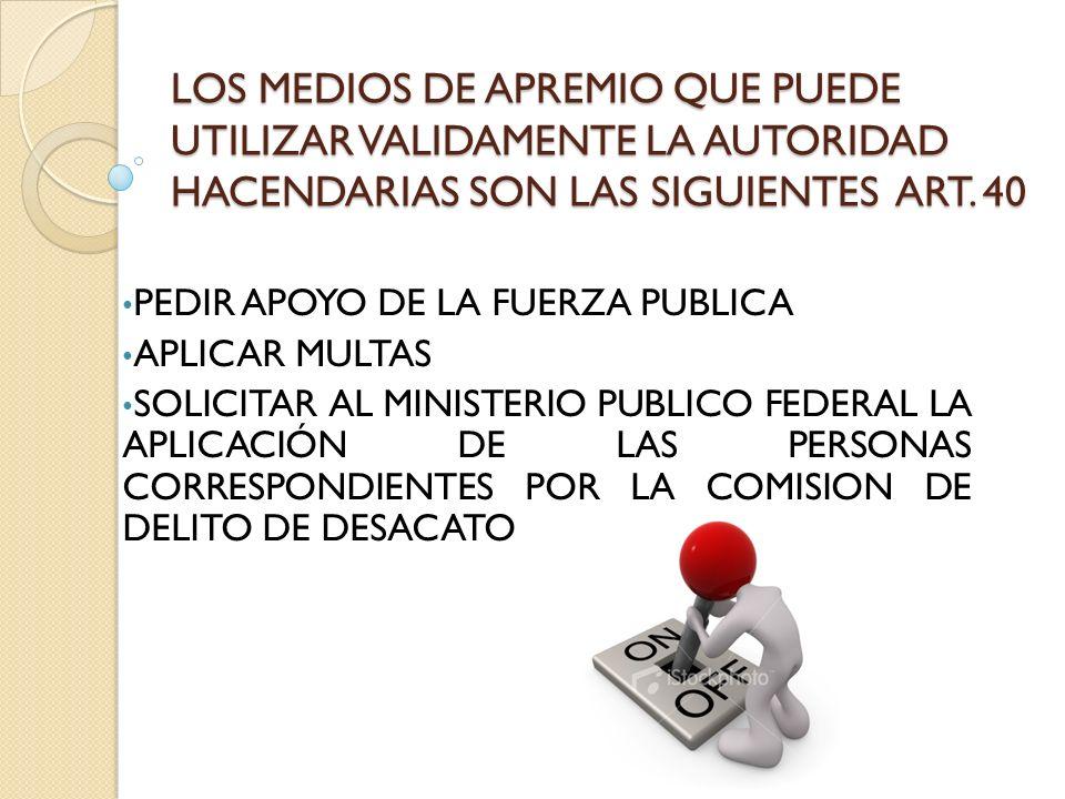 LOS MEDIOS DE APREMIO QUE PUEDE UTILIZAR VALIDAMENTE LA AUTORIDAD HACENDARIAS SON LAS SIGUIENTES ART. 40