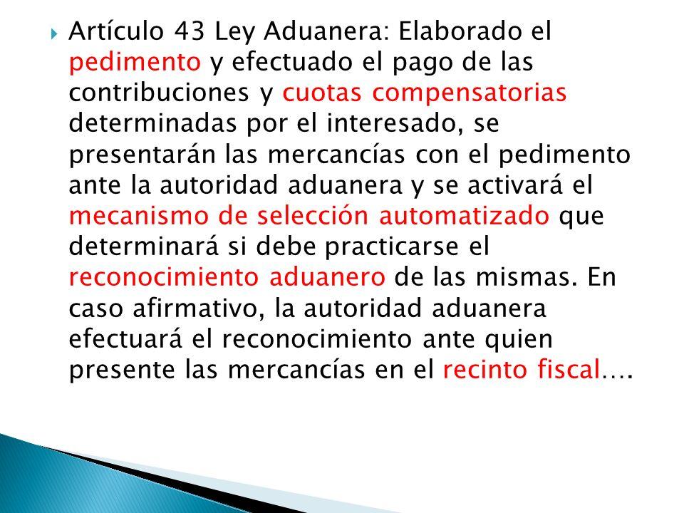 Artículo 43 Ley Aduanera: Elaborado el pedimento y efectuado el pago de las contribuciones y cuotas compensatorias determinadas por el interesado, se presentarán las mercancías con el pedimento ante la autoridad aduanera y se activará el mecanismo de selección automatizado que determinará si debe practicarse el reconocimiento aduanero de las mismas.