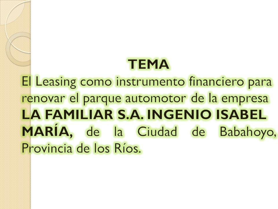 TEMA El Leasing como instrumento financiero para. renovar el parque automotor de la empresa. LA FAMILIAR S.A. INGENIO ISABEL.