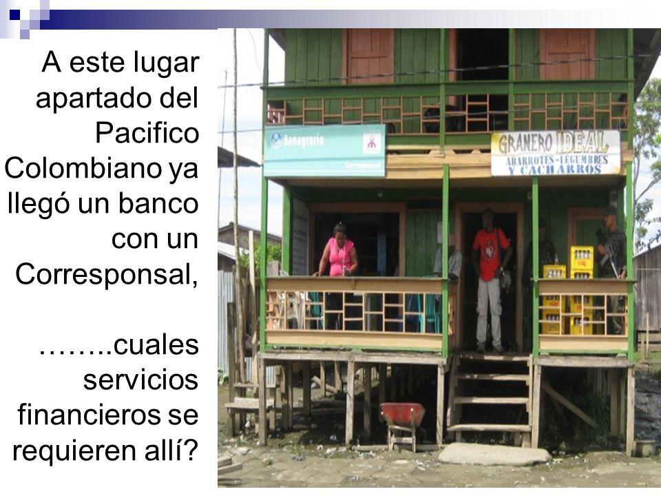 A este lugar apartado del Pacifico Colombiano ya llegó un banco con un Corresponsal, ……..cuales servicios financieros se requieren allí