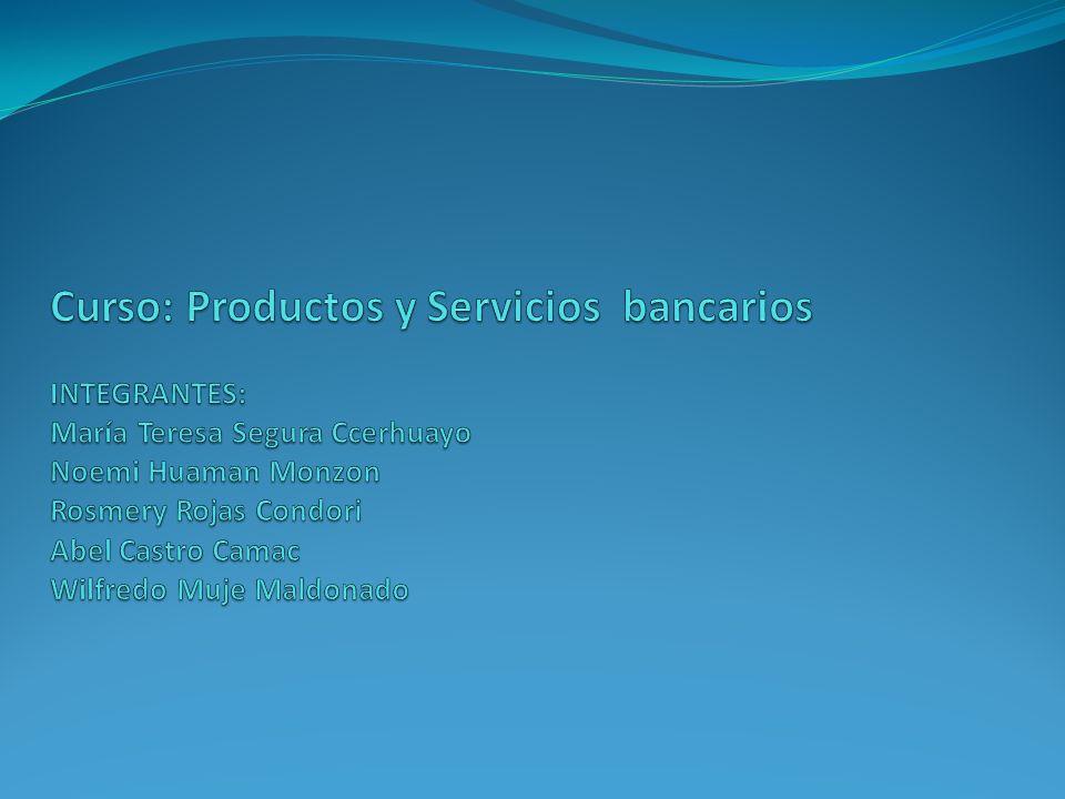 Curso: Productos y Servicios bancarios INTEGRANTES: María Teresa Segura Ccerhuayo Noemi Huaman Monzon Rosmery Rojas Condori Abel Castro Camac Wilfredo Muje Maldonado
