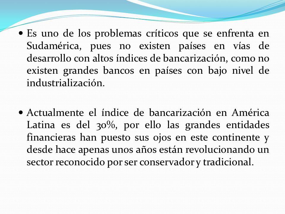 Es uno de los problemas críticos que se enfrenta en Sudamérica, pues no existen países en vías de desarrollo con altos índices de bancarización, como no existen grandes bancos en países con bajo nivel de industrialización.