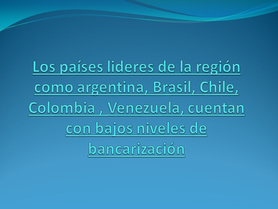 Los países lideres de la región como argentina, Brasil, Chile, Colombia , Venezuela, cuentan con bajos niveles de bancarización