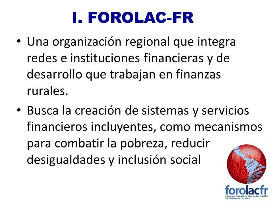 I. FOROLAC-FR Una organización regional que integra redes e instituciones financieras y de desarrollo que trabajan en finanzas rurales.