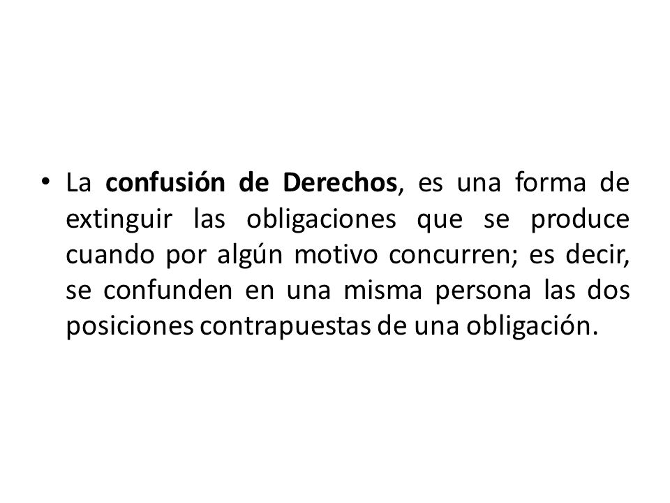 La confusión de Derechos, es una forma de extinguir las obligaciones que se produce cuando por algún motivo concurren; es decir, se confunden en una misma persona las dos posiciones contrapuestas de una obligación.
