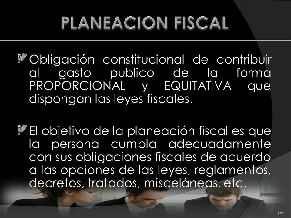 PLANEACION FISCAL Obligación constitucional de contribuir al gasto publico de la forma PROPORCIONAL y EQUITATIVA que dispongan las leyes fiscales.