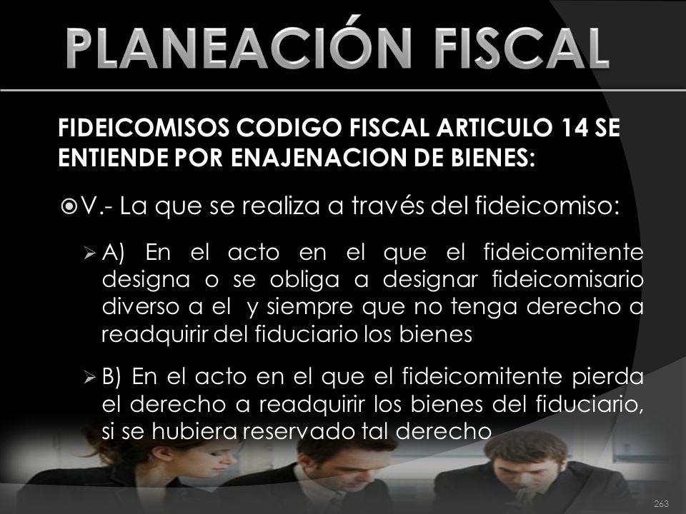 PLANEACIÓN FISCAL FIDEICOMISOS CODIGO FISCAL ARTICULO 14 SE ENTIENDE POR ENAJENACION DE BIENES: V.- La que se realiza a través del fideicomiso: