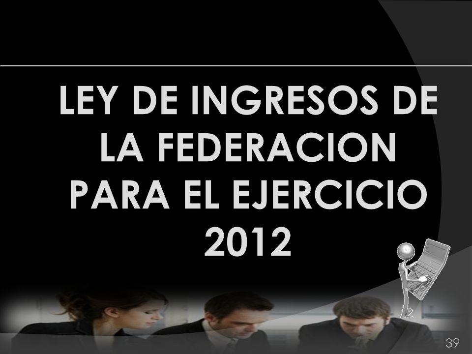 LEY DE INGRESOS DE LA FEDERACION PARA EL EJERCICIO 2012