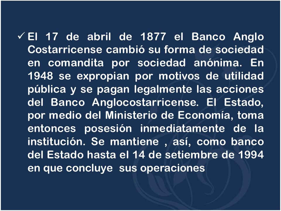 El 17 de abril de 1877 el Banco Anglo Costarricense cambió su forma de sociedad en comandita por sociedad anónima.