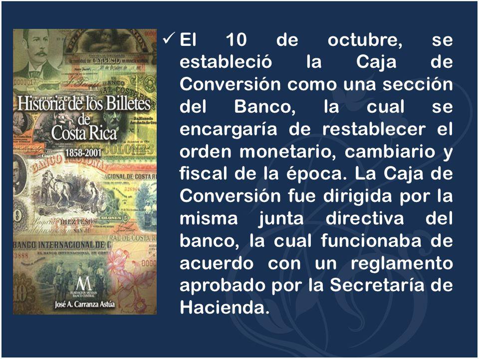 El 10 de octubre, se estableció la Caja de Conversión como una sección del Banco, la cual se encargaría de restablecer el orden monetario, cambiario y fiscal de la época.