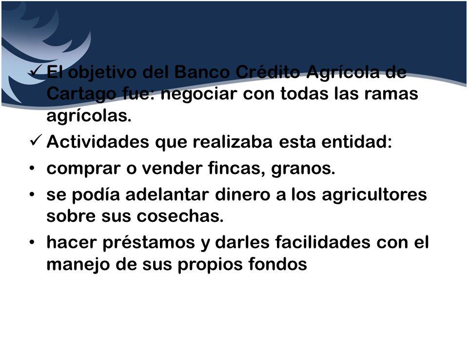 El objetivo del Banco Crédito Agrícola de Cartago fue: negociar con todas las ramas agrícolas.