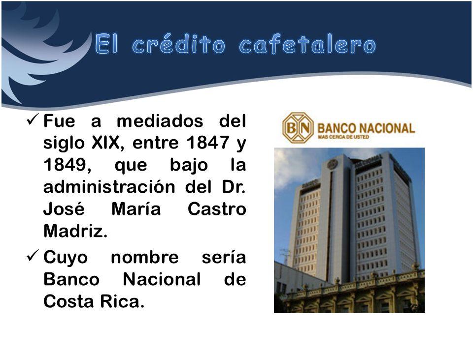 El crédito cafetalero Fue a mediados del siglo XIX, entre 1847 y 1849, que bajo la administración del Dr. José María Castro Madriz.