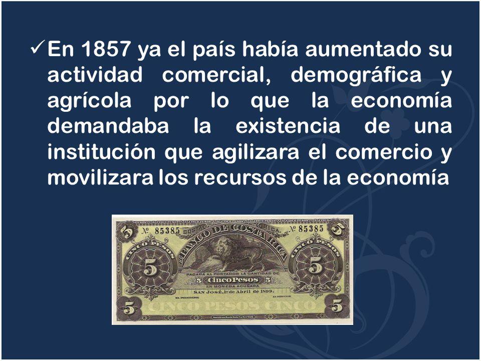 En 1857 ya el país había aumentado su actividad comercial, demográfica y agrícola por lo que la economía demandaba la existencia de una institución que agilizara el comercio y movilizara los recursos de la economía
